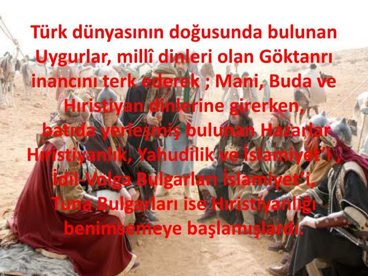 Türk dünyasının doğusunda bulunan Uygurlar, millî dinleri olan Göktanrı inancını terk ederek ; Mani, Buda ve Hıristiyan dinlerine girerken,