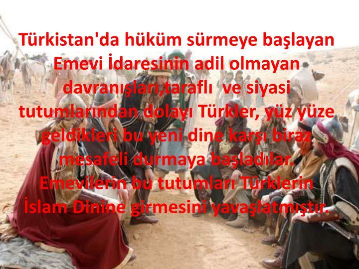 Türkistan'da hüküm sürmeye başlayan Emevi İdaresinin adil olmayan davranışları,taraflı  ve siyasi tutumlarından dolayı Türkler, yüz yüze geldikleri bu yeni dine karşı biraz mesafeli durmaya başladılar.