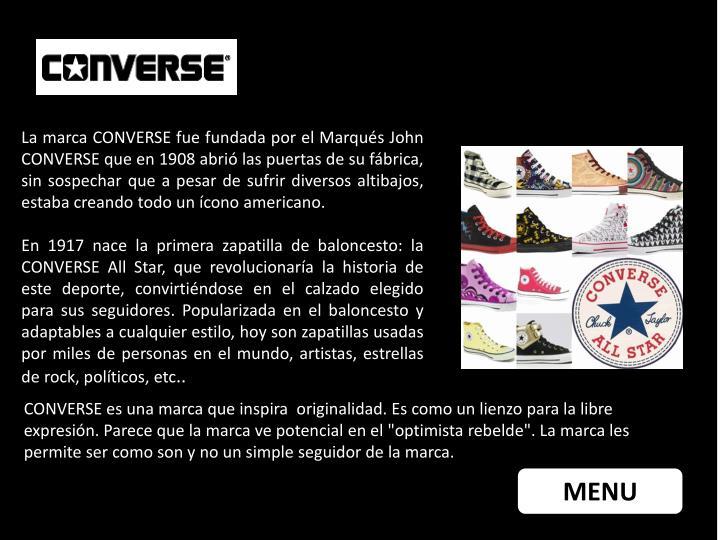 La marca CONVERSE fue fundada por el Marqués John CONVERSE que en 1908 abrió las puertas de su fábrica, sin sospechar que a pesar de sufrir diversos altibajos, estaba creando todo un ícono americano.