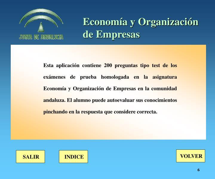Esta aplicación contiene 200 preguntas tipo test de los exámenes de prueba homologada en la asignatura Economía y Organización de Empresas en la comunidad andaluza. El alumno puede autoevaluar sus conocimientos pinchando en la respuesta que considere correcta.