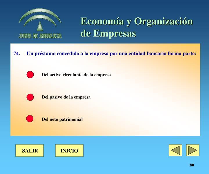 74. Un préstamo concedido a la empresa por una entidad bancaria forma parte: