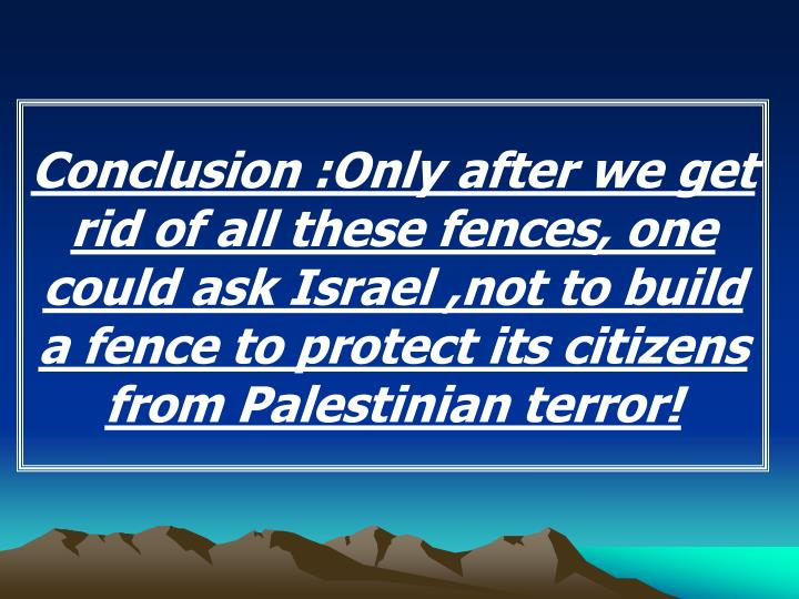 Conclusion :Only after we get rid of all these fences, one could ask Israel ,not to build a fence to protect its citizens from Palestinian terror!