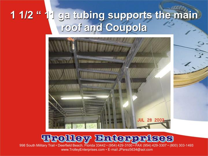 "1 1/2 "" 11 ga tubing supports the main roof and Coupola"