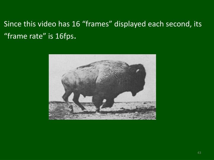 "Since this video has 16 ""frames"" displayed each second, its ""frame rate"" is 16fps"