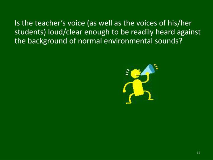 Is the teacher's voice (as well as the voices of his/her students) loud/clear enough to be readily heard against the background of normal environmental sounds?