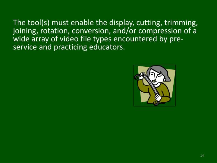 The tool(s) must enable the display, cutting, trimming, joining, rotation, conversion, and/or compression of a wide array of video file types encountered by pre-service and practicing educators.