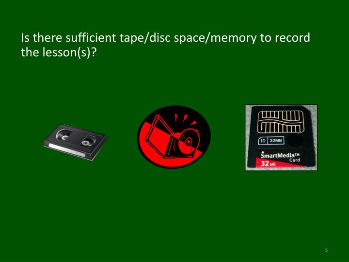 Is there sufficient tape/disc space/memory to record the lesson(s)?