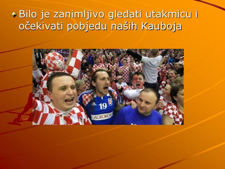 Bilo je zanimljivo gledati utakmicu i očekivati pobjedu naših Kauboja