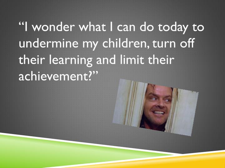 """""""I wonder what I can do today to undermine my children, turn off their learning and limit their achievement?"""""""