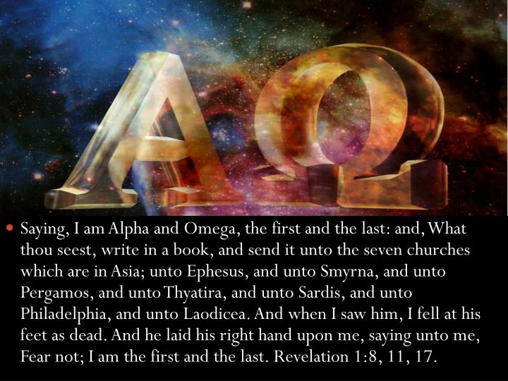 Saying, I am Alpha and Omega, the first and the last: and, What thou