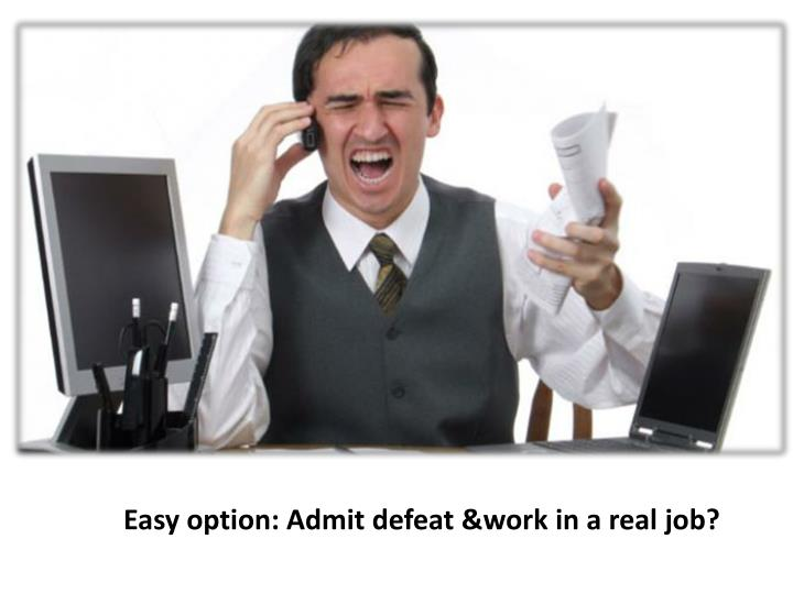 Easy option: Admit defeat &work in a real job?