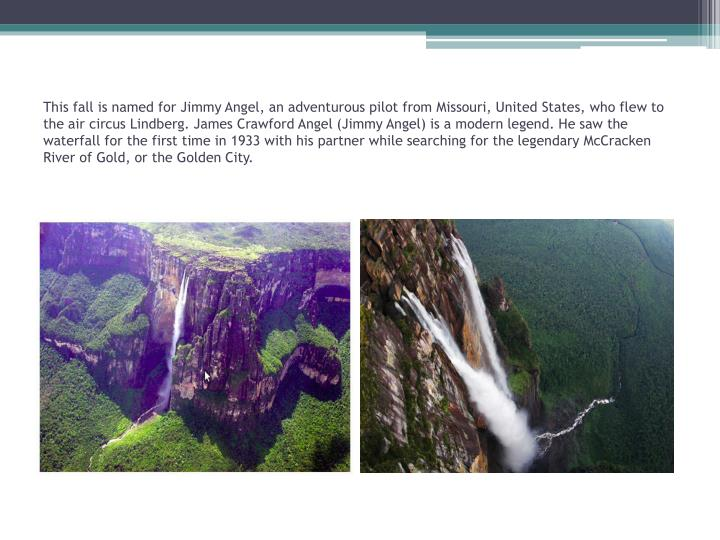 This fall is named for Jimmy Angel, an adventurous pilot from Missouri, United States, who flew to the air circus Lindberg. James Crawford Angel (Jimmy Angel) is a modern legend. He saw the waterfall for the first time in 1933 with his partner while searching for the legendary McCracken River of Gold, or the Golden City.