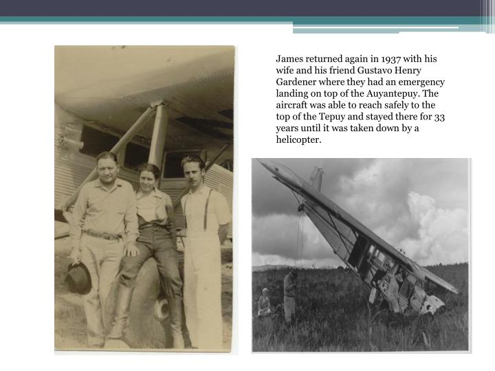 James returned again in 1937 with his wife and his friend Gustavo Henry Gardener where they had an emergency landing on top of the