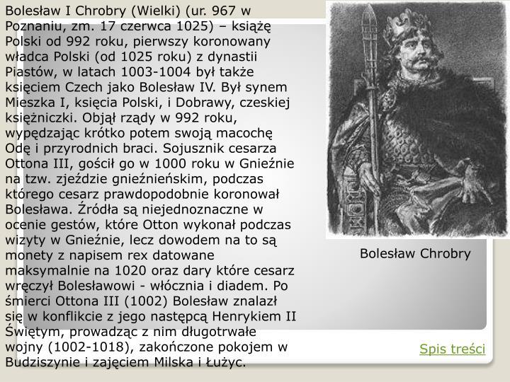 Bolesław I Chrobry (Wielki) (ur. 967 w Poznaniu, zm. 17 czerwca 1025) – książę Polski od 992 roku, pierwszy koronowany władca Polski (od 1025 roku) z dynastii Piastów, w latach 1003-1004 był także księciem Czech jako Bolesław IV. Był synem Mieszka I, księcia Polski, i Dobrawy, czeskiej księżniczki. Objął rządy w 992 roku, wypędzając krótko potem swoją macochę Odę i przyrodnich braci. Sojusznik cesarza Ottona III, gościł go w 1000 roku w Gnieźnie na tzw. zjeździe gnieźnieńskim, podczas którego cesarz prawdopodobnie koronował Bolesława. Źródła są niejednoznaczne w ocenie gestów, które Otton wykonał podczas wizyty w Gnieźnie, lecz dowodem na to są monety z napisem rex datowane maksymalnie na 1020 oraz dary które cesarz wręczył Bolesławowi - włócznia i diadem. Po śmierci Ottona III (1002) Bolesław znalazł się w konflikcie z jego następcą Henrykiem II Świętym, prowadząc z nim długotrwałe wojny (1002-1018), zakończone pokojem w Budziszynie i zajęciem Milska i Łużyc.