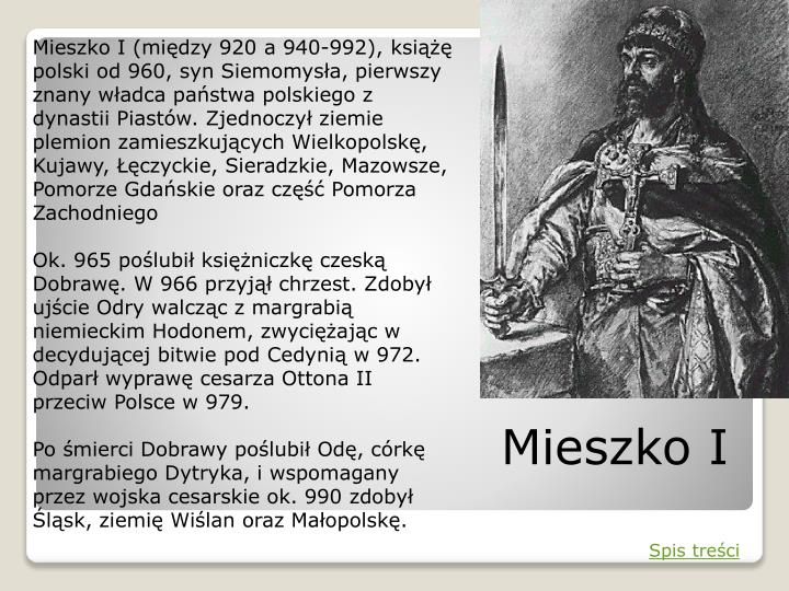 Mieszko I (między 920 a 940-992), książę polski od 960, syn Siemomysła, pierwszy znany władca państwa polskiego z dynastii Piastów. Zjednoczył ziemie plemion zamieszkujących Wielkopolskę, Kujawy, Łęczyckie, Sieradzkie, Mazowsze, Pomorze Gdańskie oraz część Pomorza Zachodniego