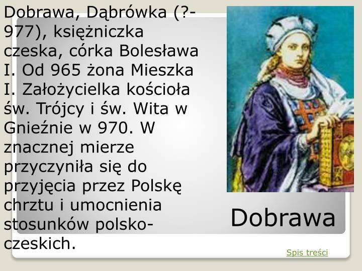 Dobrawa, Dąbrówka (?-977), księżniczka czeska, córka Bolesława I. Od 965 żona Mieszka I. Założycielka kościoła św. Trójcy i św. Wita w Gnieźnie w 970. W znacznej mierze przyczyniła się do przyjęcia przez Polskę chrztu i umocnienia stosunków polsko-czeskich.