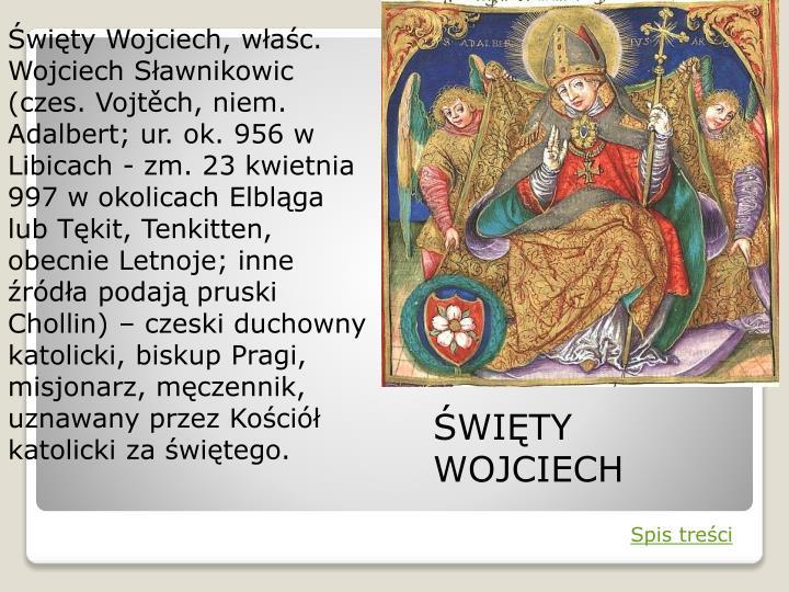Święty Wojciech, właśc. Wojciech Sławnikowic (czes. Vojtěch, niem. Adalbert; ur. ok. 956 w Libicach - zm. 23 kwietnia 997 w okolicach Elbląga lub Tękit, Tenkitten, obecnie Letnoje; inne źródła podają pruski Chollin) – czeski duchowny katolicki, biskup Pragi, misjonarz, męczennik, uznawany przez Kościół katolicki za świętego.