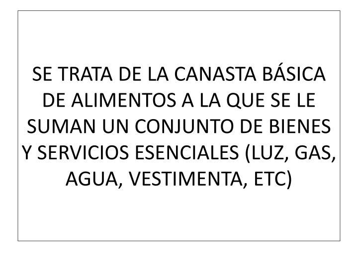 SE TRATA DE LA CANASTA BÁSICA DE ALIMENTOS A LA QUE SE LE SUMAN UN CONJUNTO DE BIENES Y SERVICIOS ESENCIALES (LUZ, GAS, AGUA, VESTIMENTA, ETC)