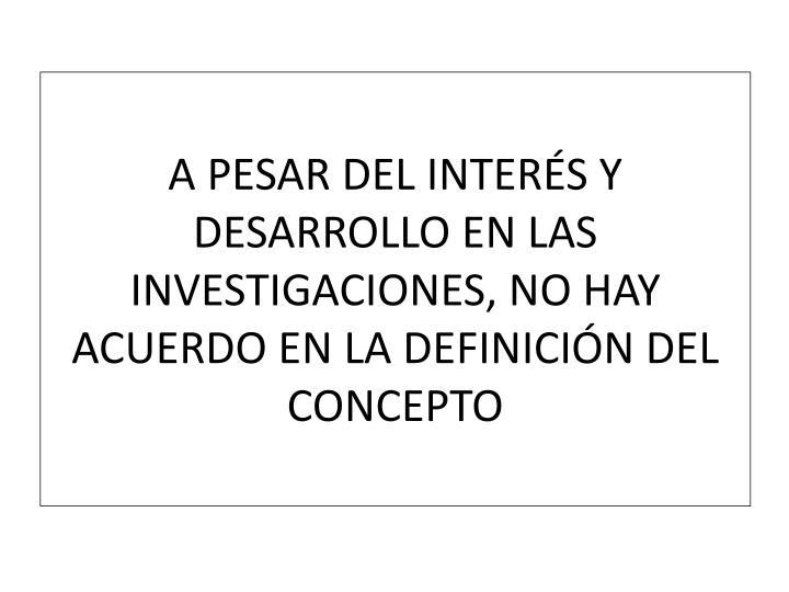 A PESAR DEL INTERÉS Y DESARROLLO EN LAS INVESTIGACIONES, NO HAY ACUERDO EN LA DEFINICIÓN DEL CONCEPTO