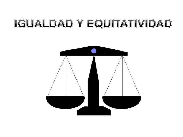 IGUALDAD Y EQUITATIVIDAD