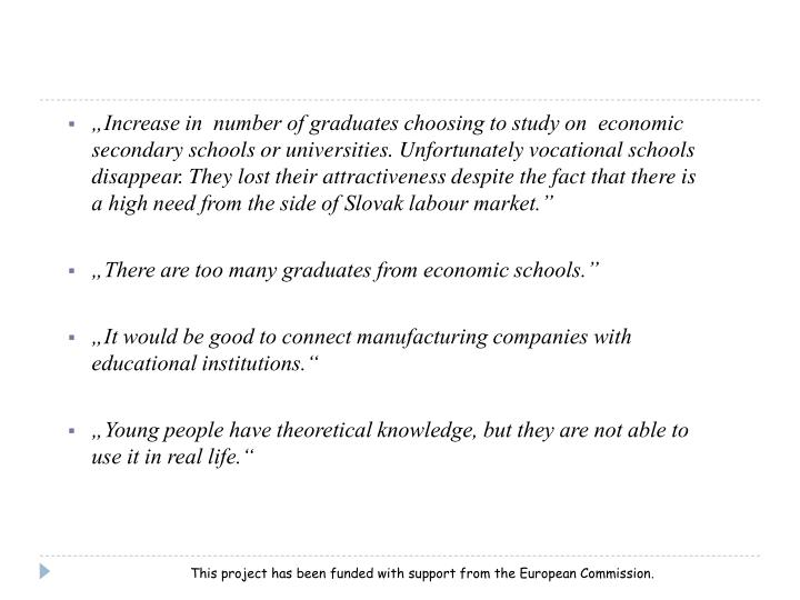 """Increase in  number of graduates choosing to study on  economic secondary schools or universities. Unfortunately vocational schools disappear. They lost their attractiveness despite the fact that there is a high need from the side of Slovak labour market."""