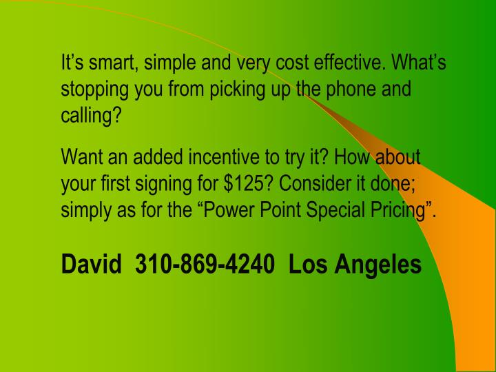 It's smart, simple and very cost effective. What's stopping you from picking up the phone and calling?