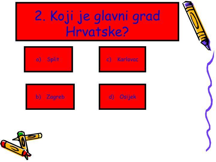 2. Koji je glavni grad Hrvatske?