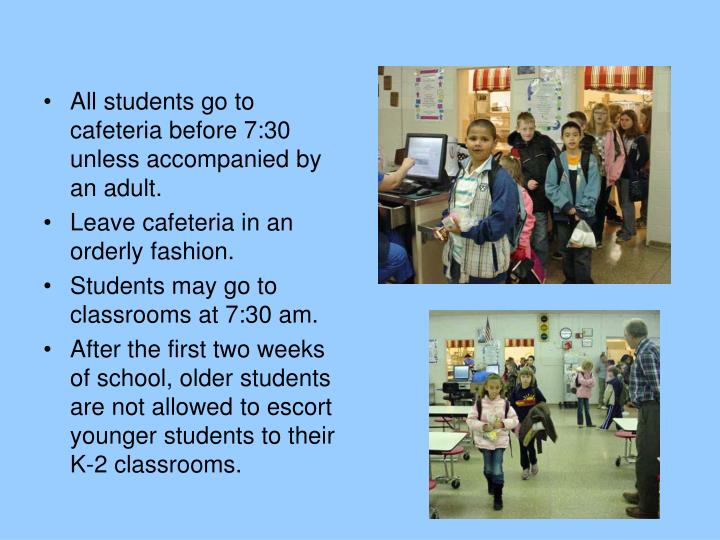 All students go to cafeteria before 7:30 unless accompanied by an adult.