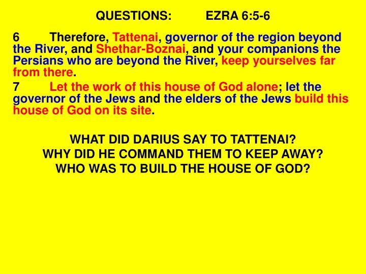 QUESTIONS:EZRA 6:5-6