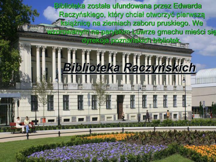 Biblioteka została ufundowana przez Edwarda Raczyńskiego, który chciał otworzyć pierwszą książnicę na ziemiach zaboru pruskiego. We wzorowanym na paryskim Luwrze gmachu mieści się dyrekcja poznańskich bibliotek.