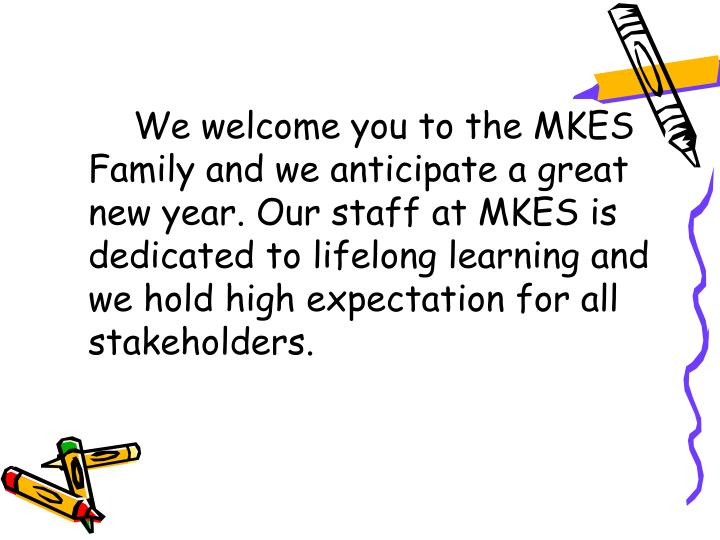 We welcome you to the MKES Family and we anticipate a great new year. Our staff at MKES is dedicated to lifelong learning and we hold high expectation for all stakeholders.
