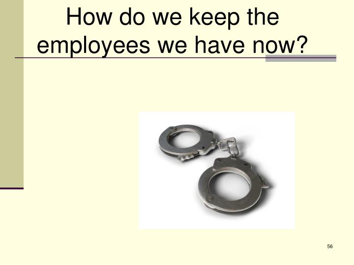How do we keep the employees we have now?