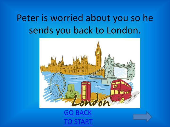 Peter is worried about you so he sends you back to london