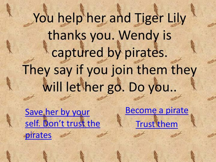 You help her and Tiger Lily thanks you. Wendy is captured by pirates.
