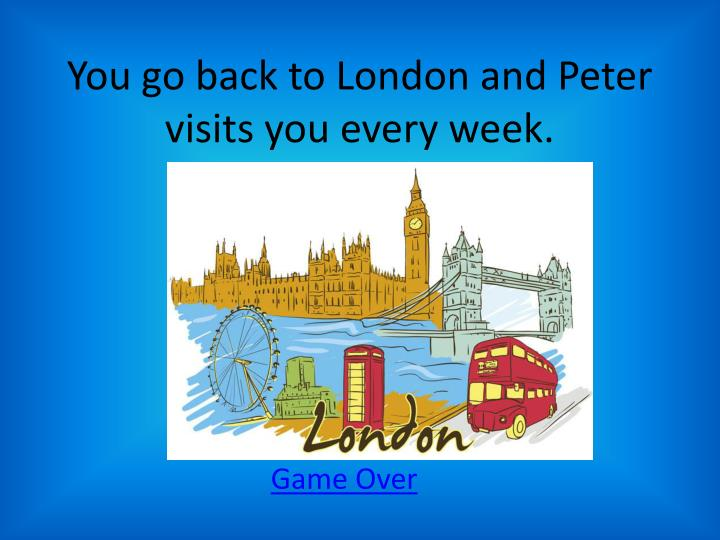 You go back to London and Peter visits you every week.