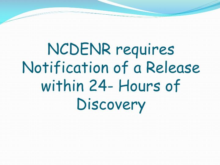 NCDENR requires Notification of a Release within 24- Hours of Discovery