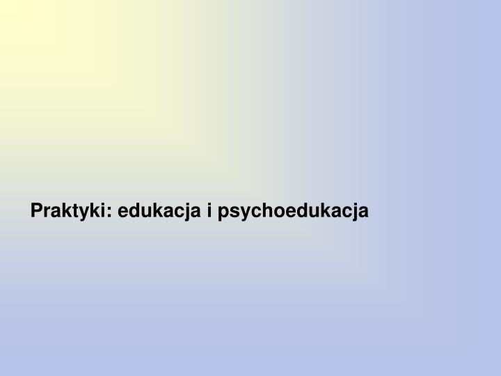 Praktyki: edukacja i psychoedukacja