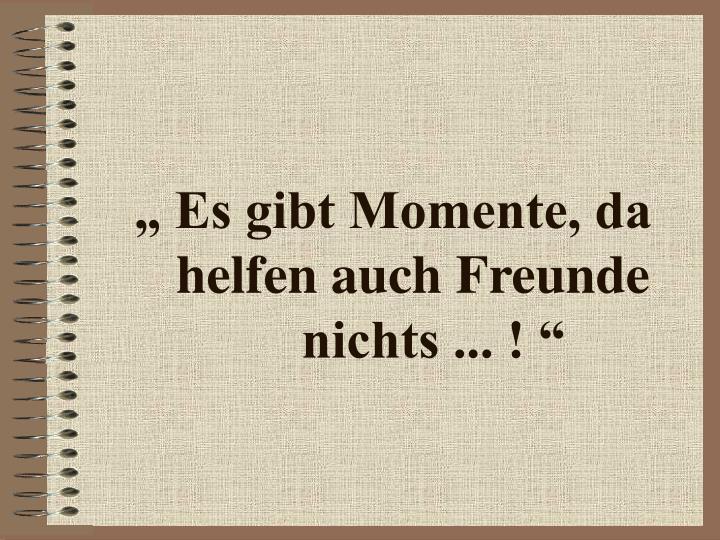 """"""" Es gibt Momente, da"""