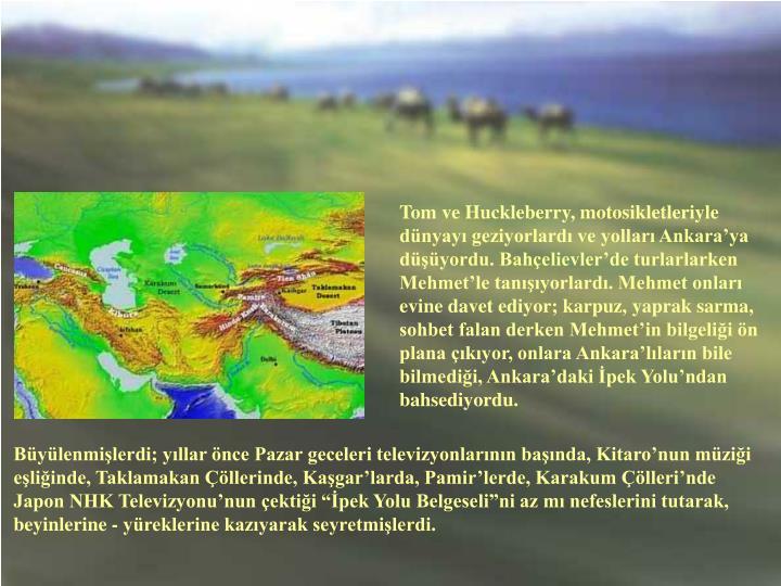 Tom ve Huckleberry, motosikletleriyle dünyayı geziyorlardı ve yolları Ankara'ya düşüyordu. Bahçelievler'de turlarlarken Mehmet'le tanışıyorlardı. Mehmet onları evine davet ediyor; karpuz, yaprak sarma, sohbet falan derken Mehmet'in bilgeliği ön plana çıkıyor, onlara Ankara'lıların bile bilmediği, Ankara'daki İpek Yolu'ndan bahsediyordu.