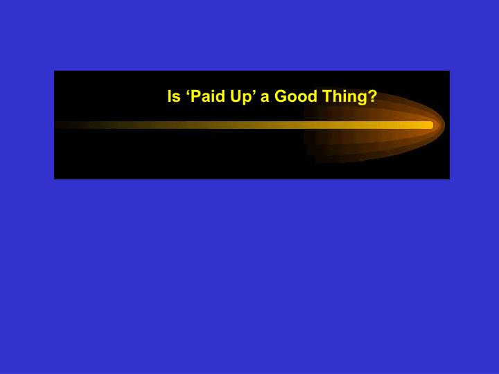 Is 'Paid Up' a Good Thing?