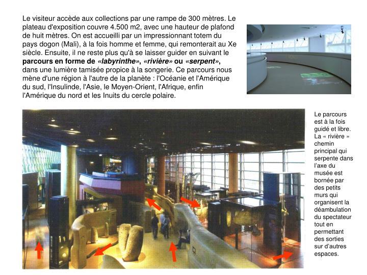 Le visiteur accde aux collections par une rampe de 300 mtres. Le plateau d'exposition couvre 4.500 m2, avec une hauteur de plafond de huit mtres. On est accueilli par un impressionnant totem du pays dogon (Mali),  la fois homme et femme, qui remonterait au Xe sicle. Ensuite, il ne reste plus qu' se laisser guider en suivant le
