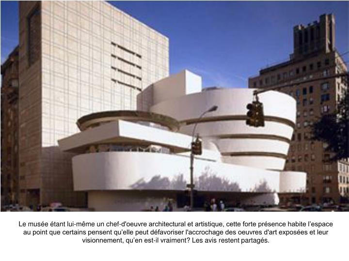 Le muse tant lui-mme un chef-d'oeuvre architectural et artistique, cette forte prsence habite lespace au point que certains pensent quelle peut dfavoriser l'accrochage des oeuvres d'art exposes et leur visionnement, quen est-il vraiment? Les avis restent partags.