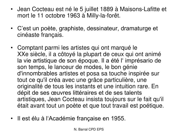 Jean Cocteau est né le 5 juillet 1889 à Maisons-Lafitte et mort le 11 octobre 1963 à Milly-la-forêt.