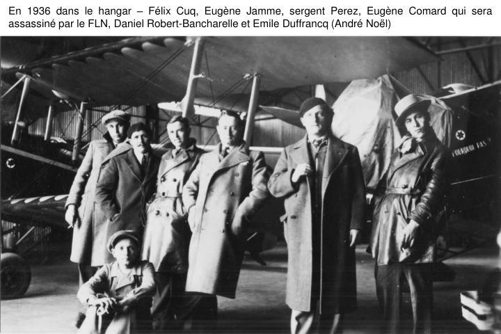 En 1936 dans le hangar – Félix Cuq, Eugène Jamme, sergent Perez, Eugène Comard qui sera assassiné par le FLN, Daniel Robert-Bancharelle et Emile Duffrancq (André Noël)