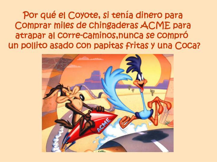 Por qué el Coyote, si tenía dinero para