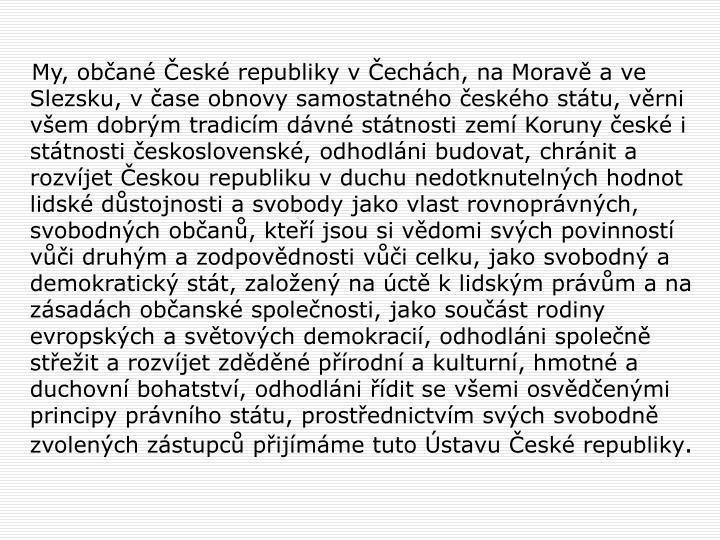 My, občané České republiky v Čechách, na Moravě a ve Slezsku, v čase obnovy samostatného českého státu, věrni všem dobrým tradicím dávné státnosti zemí Koruny české i státnosti československé, odhodláni budovat, chránit a rozvíjet Českou republiku v duchu nedotknutelných hodnot lidské důstojnosti a svobody jako vlast rovnoprávných, svobodných občanů, kteří jsou si vědomi svých povinností vůči druhým a zodpovědnosti vůči celku, jako svobodný a demokratický stát, založený na úctě k lidským právům a na zásadách občanské společnosti, jako součást rodiny evropských a světových demokracií, odhodláni společně střežit a rozvíjet zděděné přírodní a kulturní, hmotné a duchovní bohatství, odhodláni řídit se všemi osvědčenými principy právního státu, prostřednictvím svých svobodně zvolených zástupců přijímáme tuto Ústavu České republiky