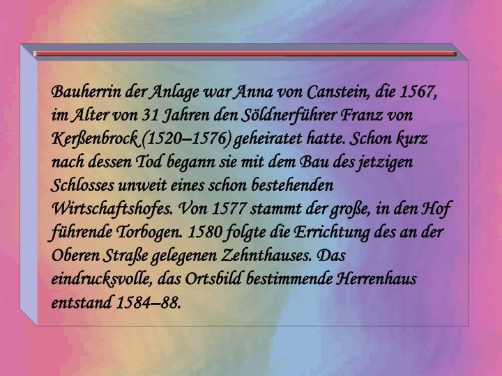 Bauherrin der Anlage war Anna von Canstein, die 1567, im Alter von 31 Jahren den Söldnerführer Franz von Kerßenbrock (1520–1576) geheiratet hatte. Schon kurz nach dessen Tod begann sie mit dem Bau des jetzigen Schlosses unweit eines schon bestehenden Wirtschaftshofes. Von 1577 stammt der große, in den Hof führende Torbogen. 1580 folgte die Errichtung des an der Oberen Straße gelegenen Zehnthauses. Das eindrucksvolle, das Ortsbild bestimmende Herrenhaus entstand 1584–88.
