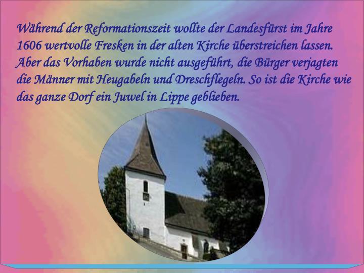 Während der Reformationszeit wollte der Landesfürst im Jahre 1606 wertvolle Fresken in der alten Kirche überstreichen lassen. Aber das Vorhaben wurde nicht ausgeführt, die Bürger verjagten die Männer mit Heugabeln und Dreschflegeln. So ist die Kirche wie das ganze Dorf ein Juwel in Lippe geblieben.