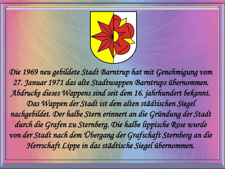 Die 1969 neu gebildete Stadt Barntrup hat mit Genehmigung vom 27. Januar 1971 das alte Stadtwappen Barntrups übernommen. Abdrucke dieses Wappens sind seit dem 16. jahrhundert bekannt. Das Wappen der Stadt ist dem alten städtischen Siegel nachgebildet. Der halbe Stern erinnert an die Gründung der Stadt durch die Grafen zu Sternberg. Die halbe lippische Rose wurde von der Stadt nach dem Übergang der Grafschaft Sternberg an die Herrschaft Lippe in das städtische Siegel übernommen.