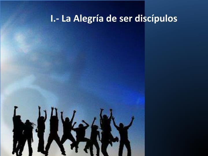 I.- La Alegría de ser discípulos